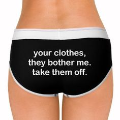 your clothes bother me so take them off. i doubt there will be any argument. love me some funny underwear. great for valentine's day undies.