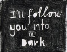 I'll follow you into the dark - deathcab for cutie.  Sometime w e have to step into the darkness to understand.  Ill bring a flash light and a seeing eye dog for safety.