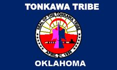 The Tonkawa's flag is royal blue. It bears the seal of the Tonkawa in the center and has TONKAWA TRIBE written in white across the top and OKLAHOMA, also in white, across the bottom (Homer Miller Co., Oklahoma City, OK).
