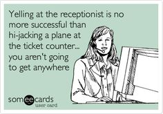 Yelling at the receptionist is no more successful than hi-jacking a plane at the ticket counter... you aren't going to get anywhere.