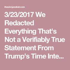 3/23/2017 We Redacted Everything That's Not a Verifiably True Statement From Trump's Time Interview About Truth