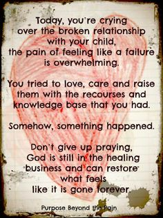 Today, you're crying over the broken relationship with your child, the pain of feeling like a failure is overwhelming......