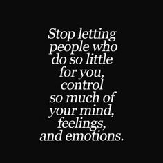Stop Letting People Who Do So Little For You Control So Much Of Your Mind