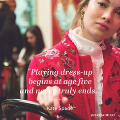 """Playing dress-up begins at age five and never truly ends."" - Kate Spade"