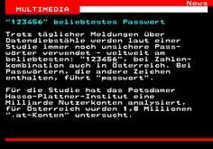 461.1. News MULTIMEDIA. 123456 beliebtestes Passwort. Trotz täglicher Meldungen über Datendiebstähle werden laut einer Studie immer noch unsichere Pass- wörter verwendet - weltweit am beliebtesten: 123456 , bei Zahlen- kombination auch in Österreich. Bei Passwörtern, die andere Zeichen enthalten, führt passwort . Für die Studie hat das Potsdamer Hasso-Plattner-Institut eine Milliarde Nutzerkonten analysiert, für Österreich wurden 1,8 Millionen .at-Konten untersucht.