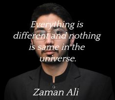 """""""Everything is different and nothing is same in the universe.""""  ― Zaman Ali"""