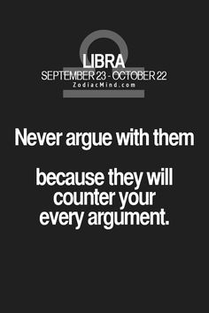 Libras should argue with a capricorn, things get really heated then. (I am a cap and my friend is a libra,we argue all the time )