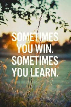 QUOTE: Sometimes you win. Sometimes you learn. (Jack Canfield)