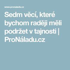 Sedm věcí, které bychom raději měli podržet v tajnosti | ProNáladu.cz Good Advice, Medical, Quotes, Inspiration, Relax, People, Fit, Psychology, Quotations