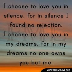 I choose to love you in silence, for in silence I found no rejection. I choose to love you in my dreams, for in my dreams no one owns you but me. ~ Unknown Related PostsJust love me the way you did at the very beginningNever in a million years did I think I'd findOne […]