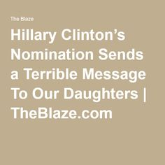Hillary Clinton's Nomination Sends a Terrible Message To Our Daughters | TheBlaze.com
