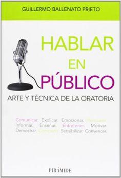 Hablar en público : arte y técnica de la oratoria. Guillermo Ballenato Prieto. Pirámide, 2013