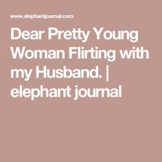 Dear Pretty Young Woman Flirting with my Husband. | elephant journal