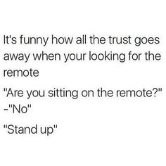 """It's funny how all the trust goes away when your looking for the remote...""""are you sitting on the remote?""""...""""No""""...""""Stand up""""."""