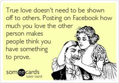True love doesn't need to be shown off to others. Posting on Facebook how much you love the other person makes people think you have something to prove.