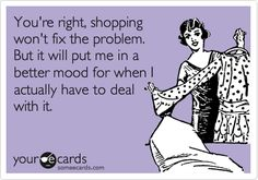Funny Confession Ecard: You're right, shopping won't fix the problem. But it will put me in a better mood for when I actually have to deal with it.