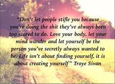 """""""Life isn't about finding yourself, it's about creating yourself"""" – Troye Sivan - More at: http://quotespictures.net/20183/life-isnt-about-finding-yourself-its-about-creating-yourself-troye-sivan"""