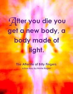 She has a body of light...... ~The Afterlife of Billy Fingers