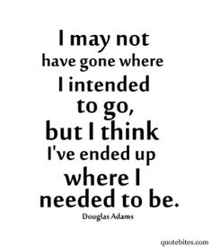 I may not have gone where I intended to go, but I think I've ended up where I needed to be.