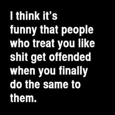 A-freaking-men. Eventually thr lies, games and BS will comw back to bite you in the ass! I think it's funny that people who treat you badly get offended when you finally do the same to them. Sign Quotes, True Quotes, Great Quotes, Quotes To Live By, Funny Quotes, Inspirational Quotes, It's Funny, Qoutes, Funny Stuff