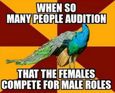 Or when, for example, You are doing Les Mis and there are only 3 guys (only two who have talent) and like 17 girls...