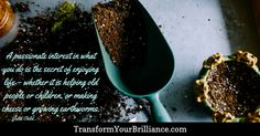 A passionate interest in what you do is the secret of enjoying life – whether it is helping old people or children, or making cheese or growing earthworms. ...Julia Child... http://transformyourbrilliance.com