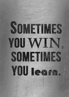 Sometimes you win, sometimes you learn..
