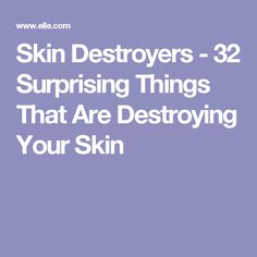 Skin Destroyers - 32 Surprising Things That Are Destroying Your Skin