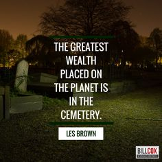 The greatest wealth placed on earth is in the cemetery #LesBrown
