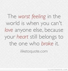 The worst feeling in the world is when you can't love anyone else, because your heart still belongs to the one who broke it.