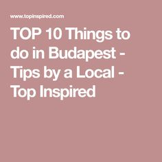 TOP 10 Things to do in Budapest - Tips by a Local - Top Inspired