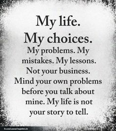 My life. My choices. My problems, my mistakes, my lessons. Mind your own problems before you talk mine. My life isn't your story to tell. Life Lesson Quotes, Good Life Quotes, Wise Quotes, Inspiring Quotes About Life, Quotable Quotes, Words Quotes, Motivational Quotes, Sayings, Quotes About Choices