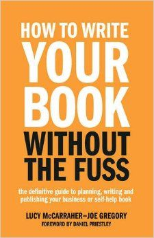 How To Write Your Book Without The Fuss: The definitive guide to planning, writing and publishing your business or self-help book by Lucy McCarraher & Joe Gregory (Foreword by Daniel Priestley). ISBN: 9781781331569 http://www.amazon.com/Write-Your-Book-Without-Fuss/dp/1781331561
