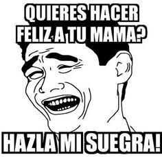 Quieres hacer feliz a tu mama?... Hazla mi suegra! →  #humorgrafico #imagenesdedesmotivacion #ragecomics
