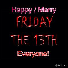 Happy / Merry Friday the 13th Everyone!