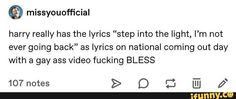 "© missyouofficial harry really has the lyrics ""step into the light, I'm not ever going back"" as lyrics on national coming out day with a gay ass video fucking BLESS - iFunny :) Harry Styles Memes, Harry Potter Memes, Style Lyrics, Step Light, One Direction Humor, Larry Stylinson, Coming Out, Popular Memes, Lgbt"
