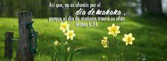 No os afanéis - Mateo 6:34 Así que, no os afanéis por el día de mañana, porque el día de mañana traerá su afán. Basta a cada día su propio mal.