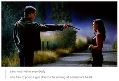 Sam Winchester, everybody, who has to point a gun down to be aiming at someone's heart.