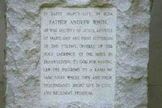 """""""In St. Mary's City, in 1634, Father Andrew White of the Society of Jesus, apostle of Maryland and first historian of the colony, offered up the holy sacrifice of the Mass in thanksgiving to God for having led the pilgrims to a land of sanctuary, where they and their descendants might live in civil and religious freedom."""""""