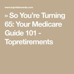 » So You're Turning 65: Your Medicare Guide 101 - Topretirements