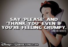 Say 'please' and 'thank you' even if you're feeling grumpy. Snow White Disney quote