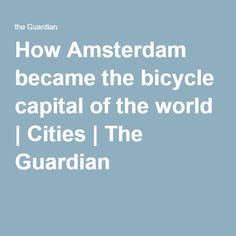 How Amsterdam became the bicycle capital of the world | Cities | The Guardian