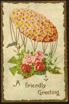 A Friendly Greeting..postmarked 1910.  Appears to be a hot air balloon of flowers with roses in the basket and a anchor attached to the basket.