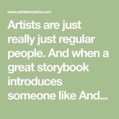 Artists are just really just regular people. And when a great storybook introduces someone like Andy Warhol to kids, they just get to know him on a personal level as the wacky guy who liked cats. Maybe they can relate because they like cats, too. Now that they have something in common with Andy Warh