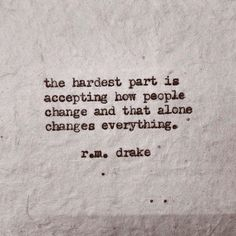 The hardest thing is accepting that people change, and that alone changes everything - R.M.Drake #rmdrake