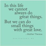 """...we can do small things with great love.""  <3 <3 ~Such a wise and wonderful woman; Mother Theresa."
