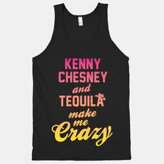 Kenny Chesney and tequila make me crazy!