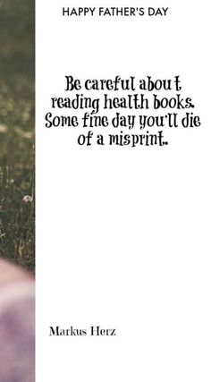 Be careful about reading health books. Some fine day you'll die of a misprint. - Markus Herz