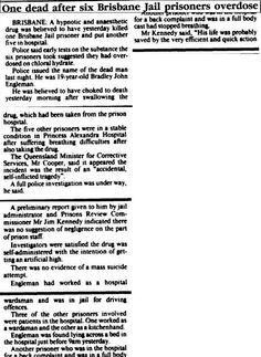 One dead after six Brisbane Jail prisoners overdose BRISBANE: 16 Oct 1988. Canberra Times. A hypnotic and anaesthetic drug was believed to have yesterday killed one Brisbane Jail prisoner and put another five in hospital. Police said early tests on the substance the six prisoners took suggested they had over- dosed on chloral hydrate.