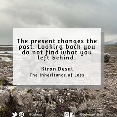 #Quote: The present changes the past. Looking back you do not find what you left behind. ~ Kiran Desai